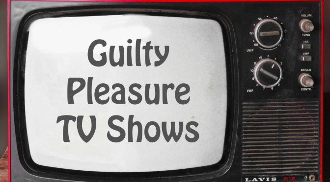 Guilty Pleasure Television – or How I Learned to Stop Worrying and Love Crappy TV