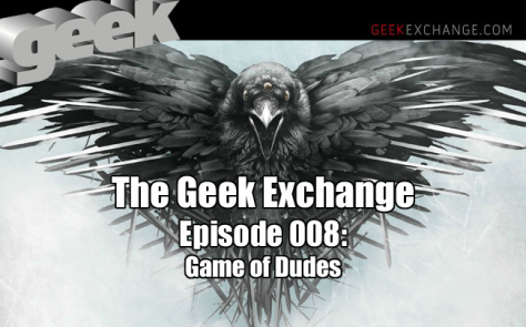 The Geek Exchange Podcast 008: Game of Dudes